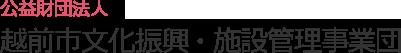 公益財団法人 越前市文化振興・施設管理事業団